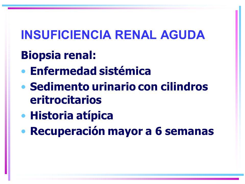 INSUFICIENCIA RENAL AGUDA Biopsia renal: Enfermedad sistémica Sedimento urinario con cilindros eritrocitarios Historia atípica Recuperación mayor a 6 semanas