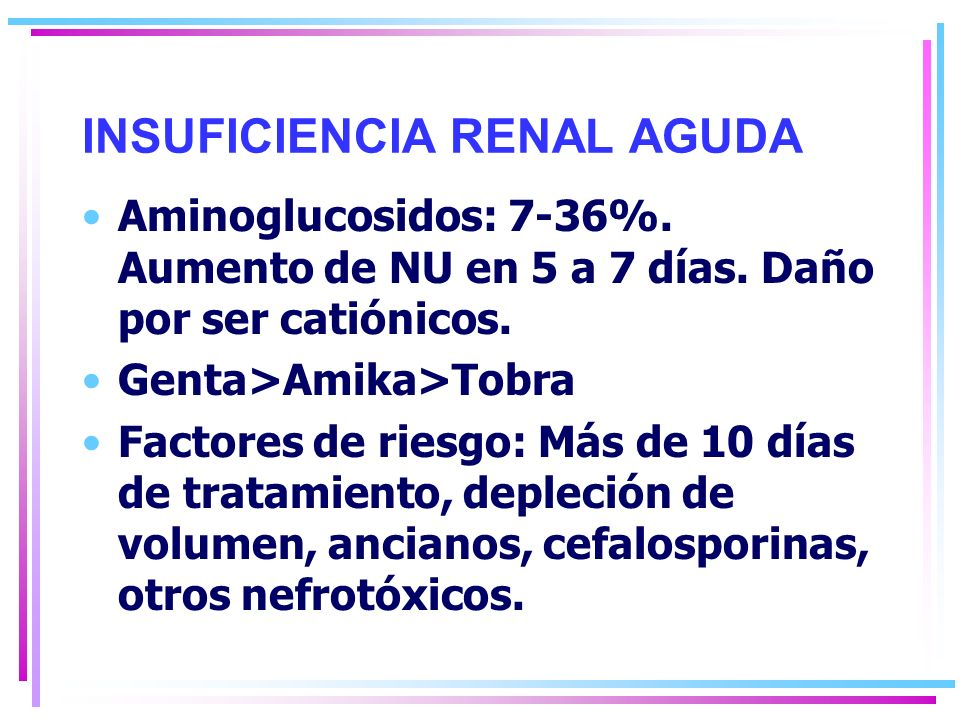 INSUFICIENCIA RENAL AGUDA Aminoglucosidos: 7-36%.Aumento de NU en 5 a 7 días.