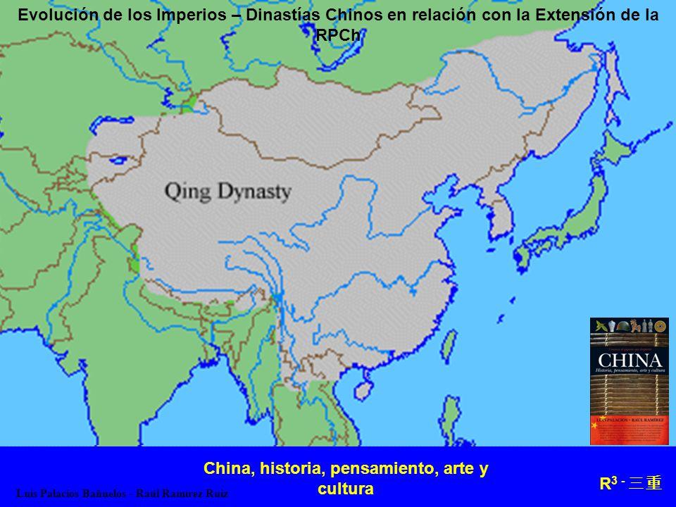 R 3 - Evolución de los Imperios – Dinastías Chinos en relación con la Extensión de la RPCh China, historia, pensamiento, arte y cultura Luis Palacios