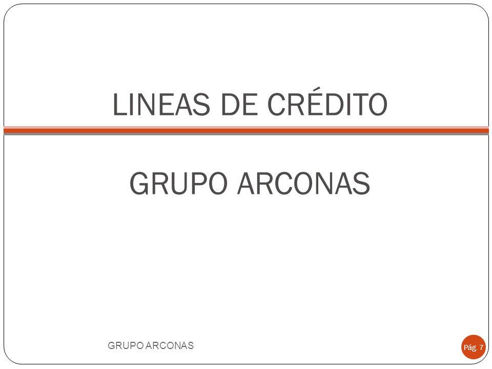 LINEAS DE CRÉDITO GRUPO ARCONAS GRUPO ARCONAS Pág. 7