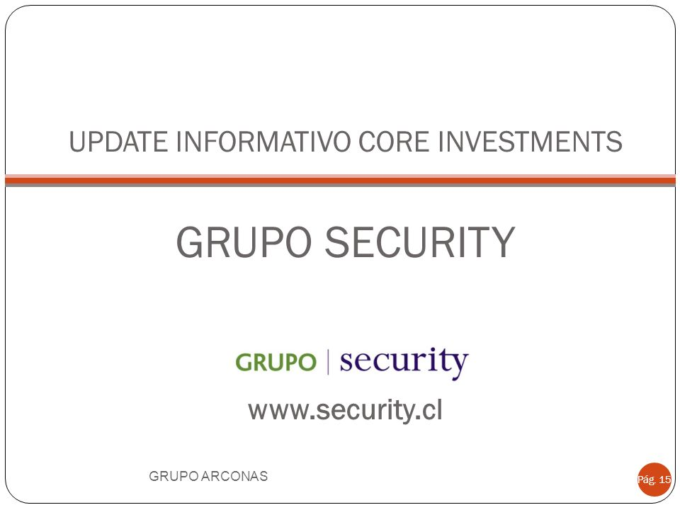 UPDATE INFORMATIVO CORE INVESTMENTS GRUPO SECURITY www.security.cl GRUPO ARCONAS Pág. 15