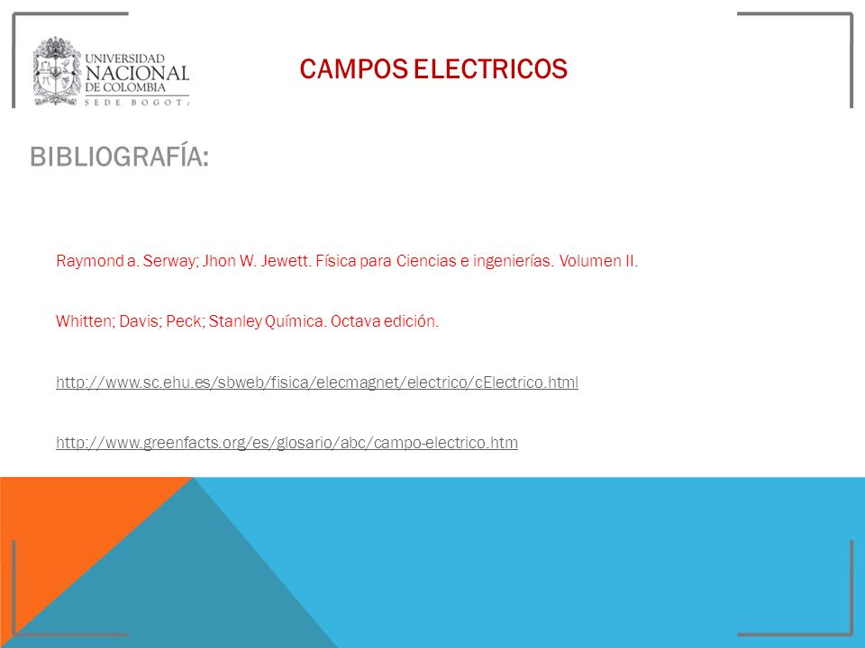 CAMPOS ELECTRICOS BIBLIOGRAFÍA: Raymond a. Serway; Jhon W. Jewett. Física para Ciencias e ingenierías. Volumen II. Whitten; Davis; Peck; Stanley Quími