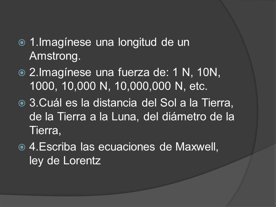 1.Imagínese una longitud de un Amstrong. 2.Imagínese una fuerza de: 1 N, 10N, 1000, 10,000 N, 10,000,000 N, etc. 3.Cuál es la distancia del Sol a la T