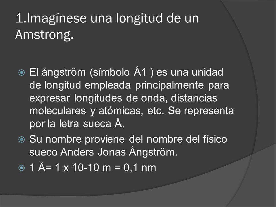 1.Imagínese una longitud de un Amstrong. El ångström (símbolo Å1 ) es una unidad de longitud empleada principalmente para expresar longitudes de onda,