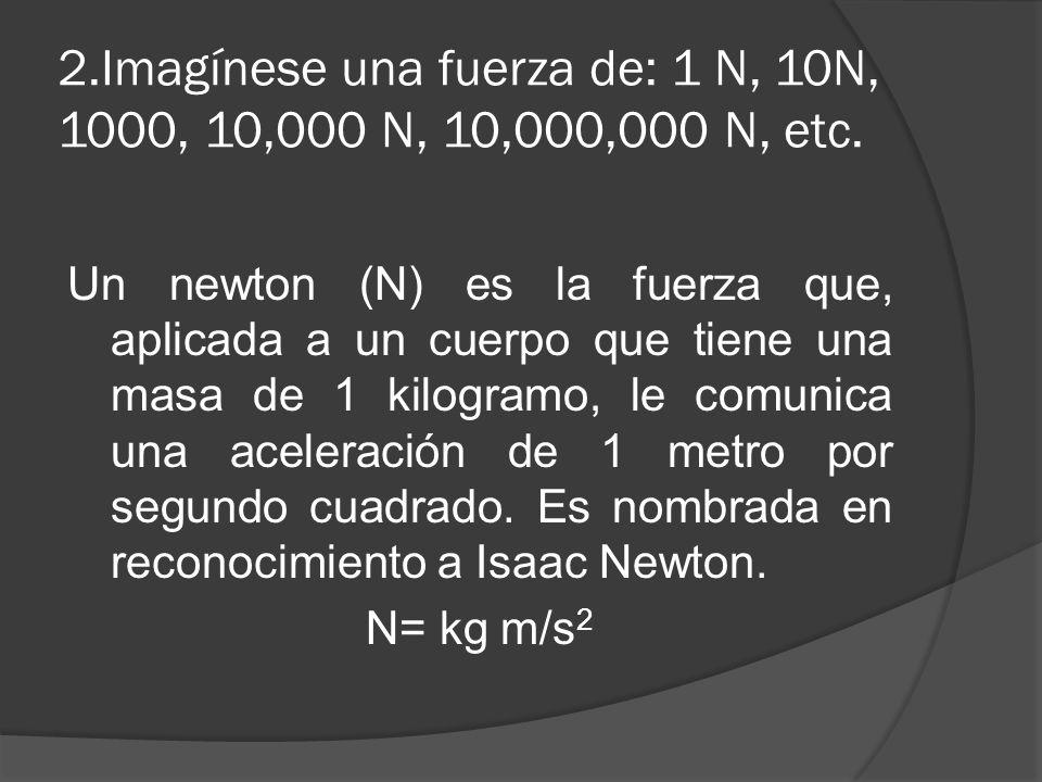 2.Imagínese una fuerza de: 1 N, 10N, 1000, 10,000 N, 10,000,000 N, etc. Un newton (N) es la fuerza que, aplicada a un cuerpo que tiene una masa de 1 k