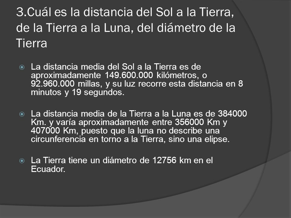 3.Cuál es la distancia del Sol a la Tierra, de la Tierra a la Luna, del diámetro de la Tierra La distancia media del Sol a la Tierra es de aproximadamente 149.600.000 kilómetros, o 92.960.000 millas, y su luz recorre esta distancia en 8 minutos y 19 segundos.