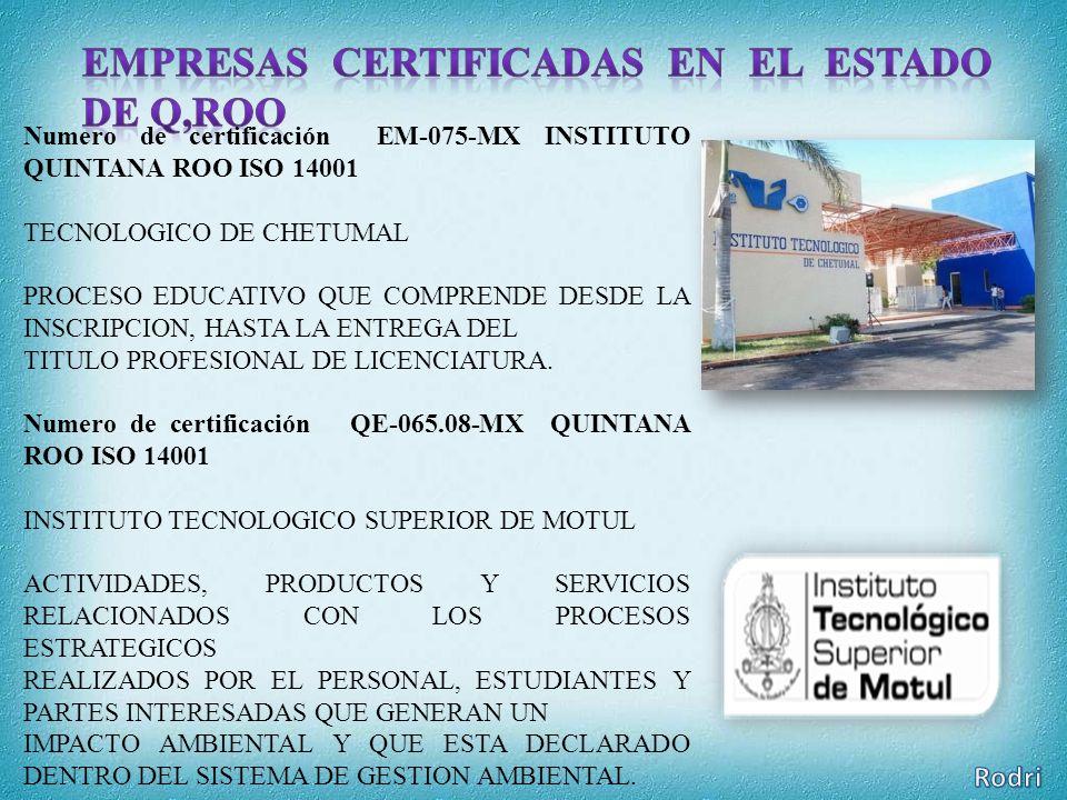 Numero de certificación EM-075-MX INSTITUTO QUINTANA ROO ISO 14001 TECNOLOGICO DE CHETUMAL PROCESO EDUCATIVO QUE COMPRENDE DESDE LA INSCRIPCION, HASTA LA ENTREGA DEL TITULO PROFESIONAL DE LICENCIATURA.