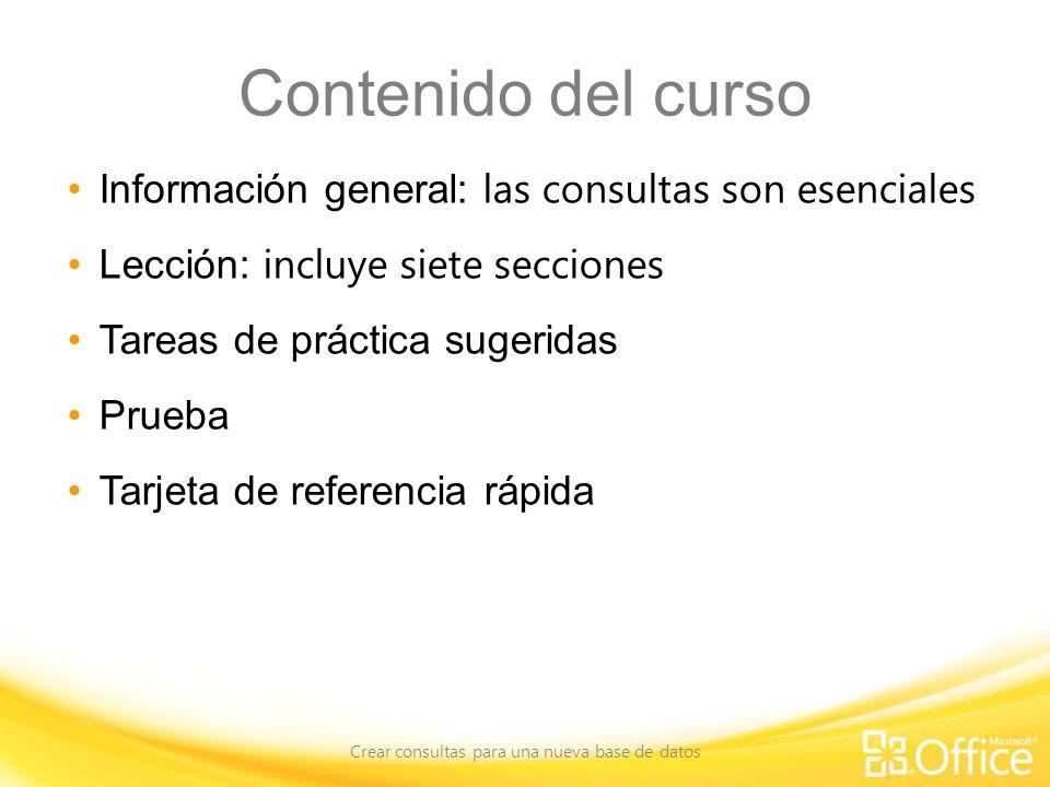Contenido del curso Información general: las consultas son esenciales Lección: incluye siete secciones Tareas de práctica sugeridas Prueba Tarjeta de referencia rápida Crear consultas para una nueva base de datos
