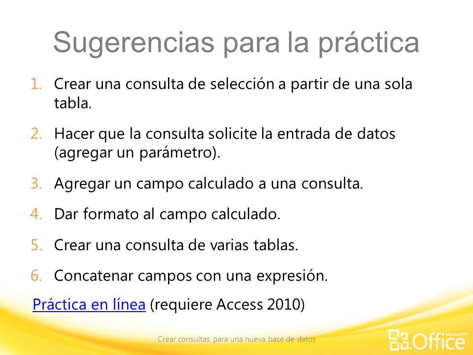 Sugerencias para la práctica 1.Crear una consulta de selección a partir de una sola tabla. 2.Hacer que la consulta solicite la entrada de datos (agreg