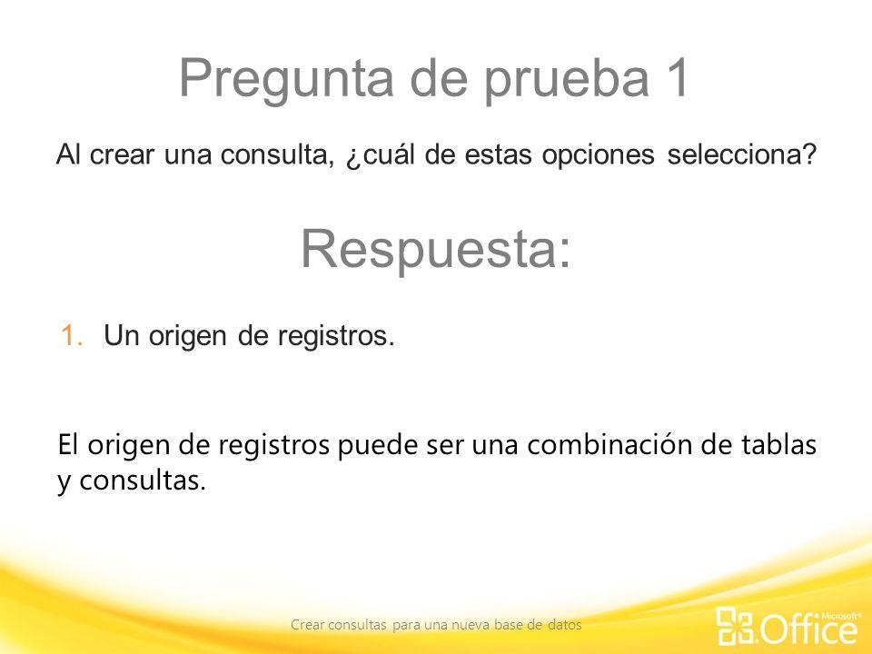 Pregunta de prueba 1 Crear consultas para una nueva base de datos El origen de registros puede ser una combinación de tablas y consultas. Al crear una
