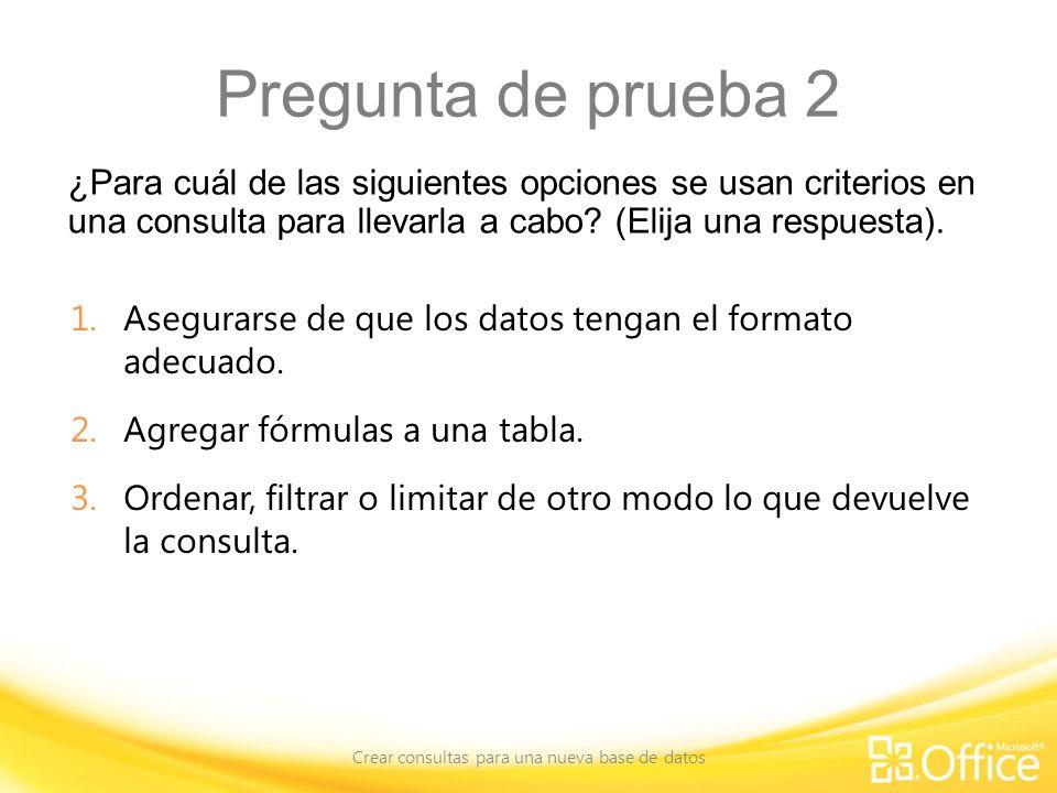 Pregunta de prueba 2 ¿Para cuál de las siguientes opciones se usan criterios en una consulta para llevarla a cabo? (Elija una respuesta). Crear consul