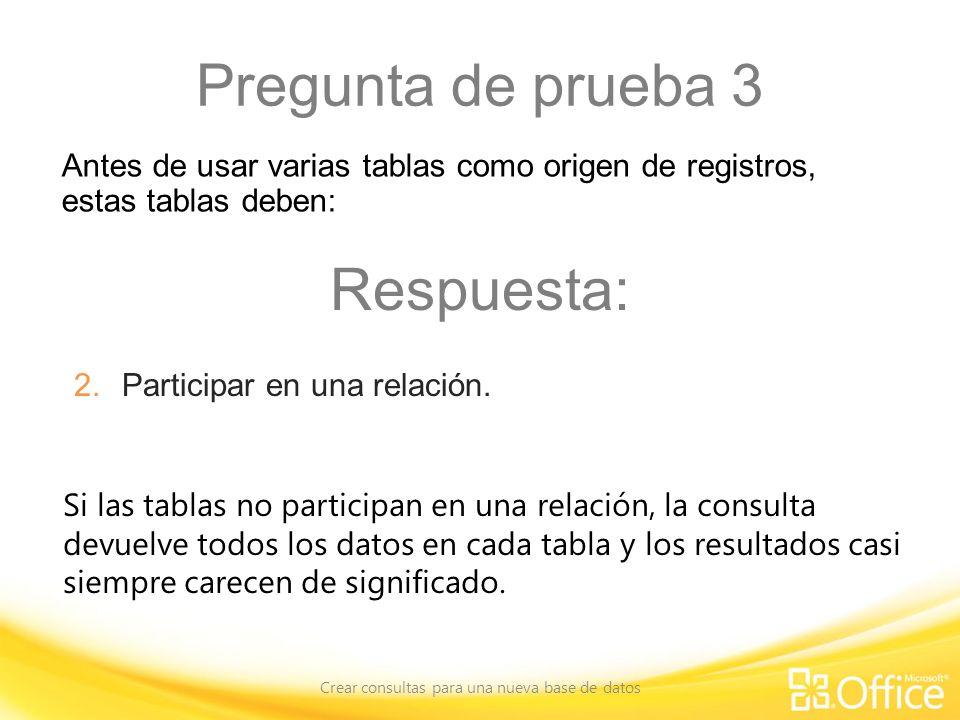 Pregunta de prueba 3 Crear consultas para una nueva base de datos Si las tablas no participan en una relación, la consulta devuelve todos los datos en cada tabla y los resultados casi siempre carecen de significado.