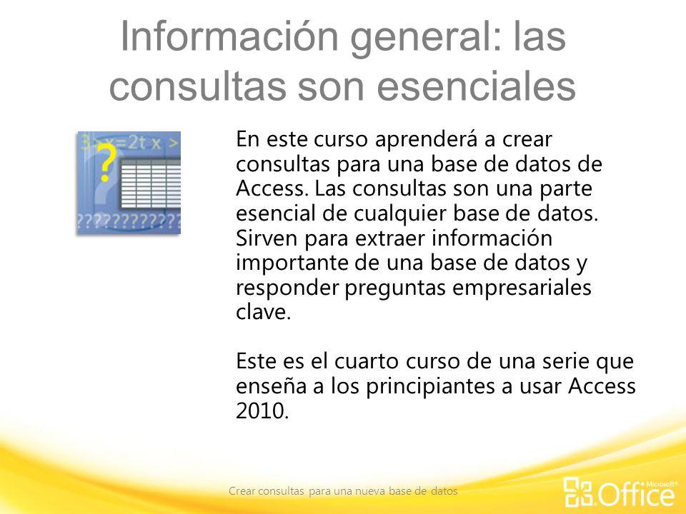 Información general: las consultas son esenciales Crear consultas para una nueva base de datos En este curso aprenderá a crear consultas para una base de datos de Access.