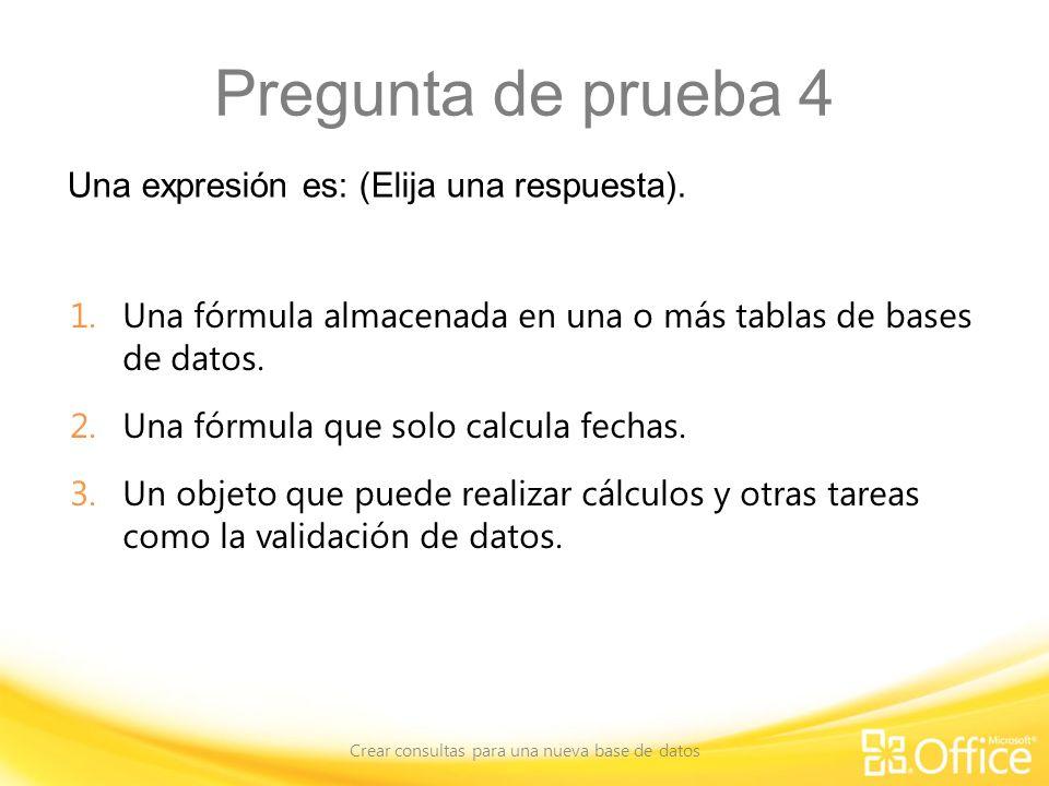 Pregunta de prueba 4 Una expresión es: (Elija una respuesta). Crear consultas para una nueva base de datos 1.Una fórmula almacenada en una o más tabla