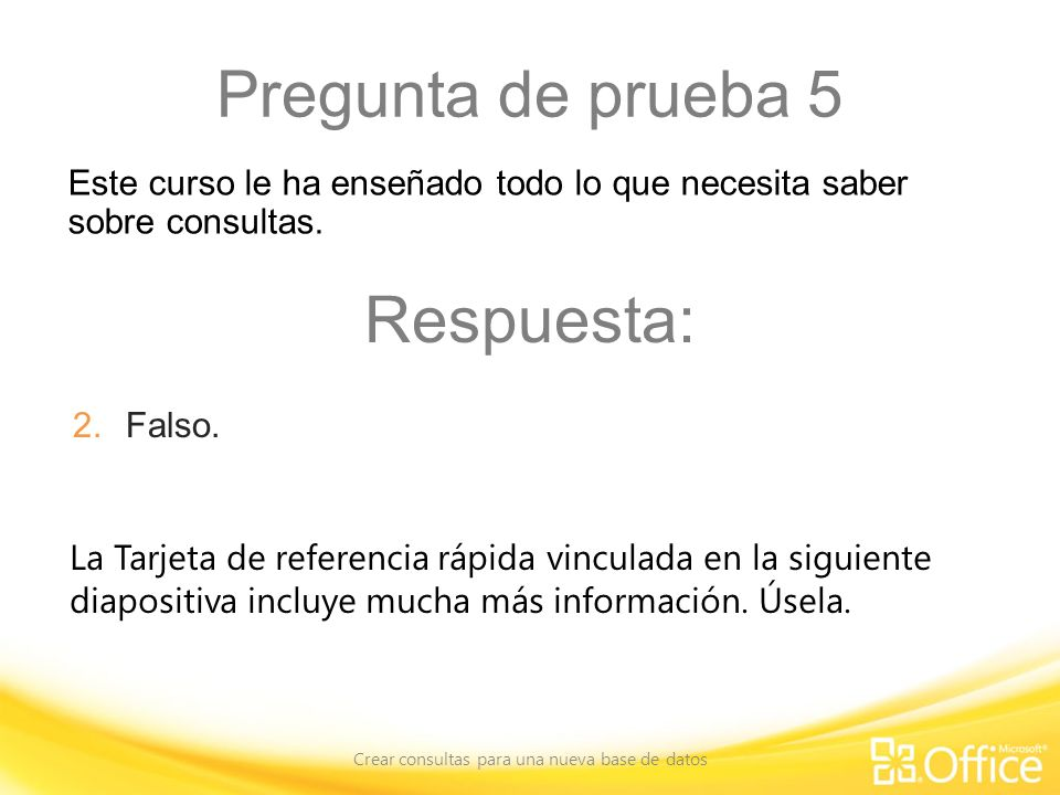 Pregunta de prueba 5 Crear consultas para una nueva base de datos La Tarjeta de referencia rápida vinculada en la siguiente diapositiva incluye mucha más información.