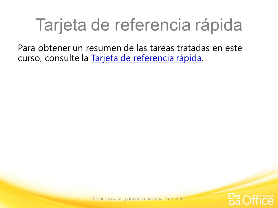 Tarjeta de referencia rápida Para obtener un resumen de las tareas tratadas en este curso, consulte la Tarjeta de referencia rápida.Tarjeta de referencia rápida Crear consultas para una nueva base de datos
