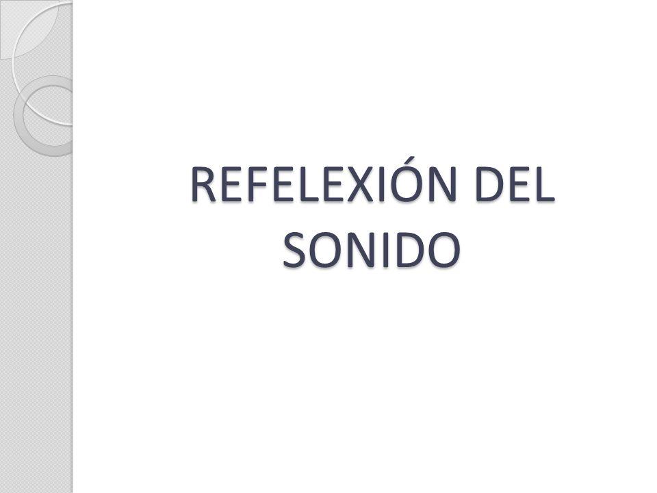 REFELEXIÓN DEL SONIDO: Es el rebote de una onda de sonido que se encuentra o choca contra un obstáculo o superficie a la que no puede traspasar ni rodear.