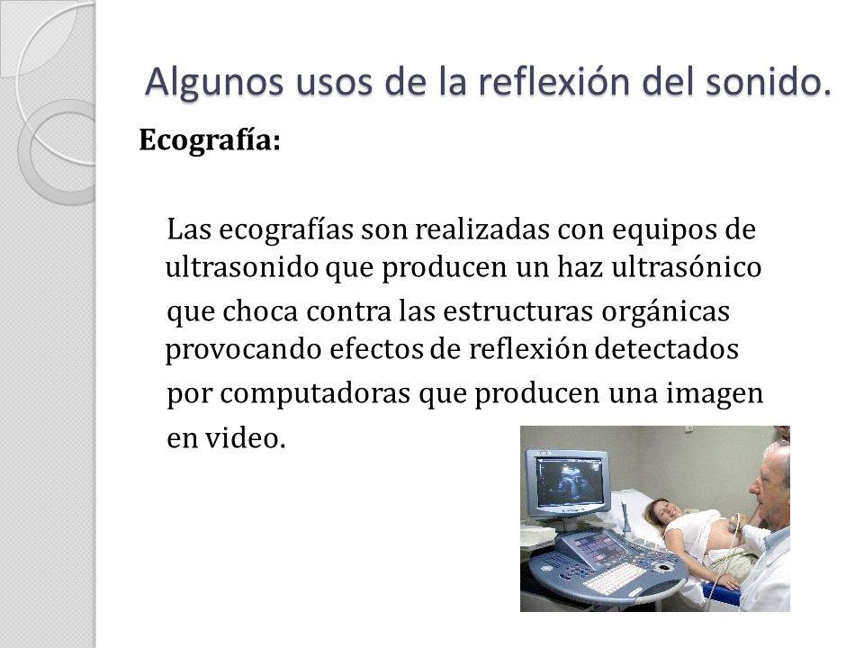 Algunos usos de la reflexión del sonido. Ecografía: Las ecografías son realizadas con equipos de ultrasonido que producen un haz ultrasónico que choca