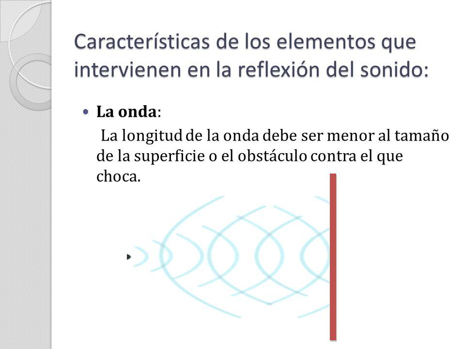Características de los elementos que intervienen en la reflexión del sonido: La onda: La longitud de la onda debe ser menor al tamaño de la superficie