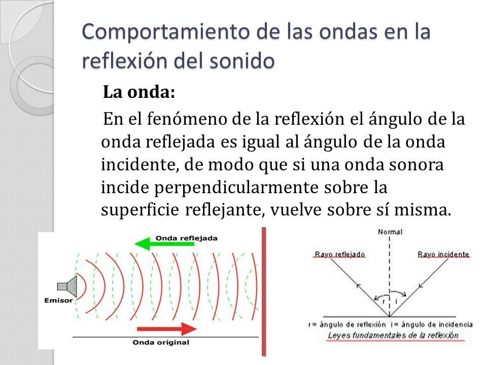 Comportamiento de las ondas en la reflexión del sonido La onda: Se debe resaltar que la reflexión no actúa igual sobre las altas frecuencias que sobre las bajas, debido a que la longitud de onda de las bajas frecuencias es muy alta por lo que pueden rodear la mayoría de obstáculos; en cambio las altas frecuencias no rodean los obstáculos por lo que se producen rebotes con mayor facilidad.