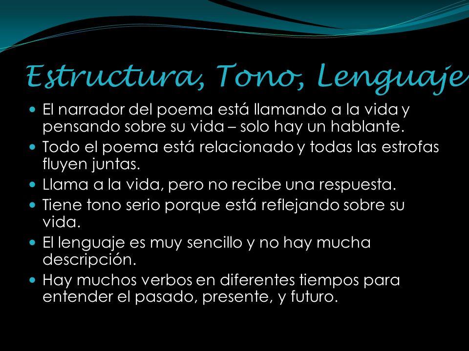 Estructura, Tono, Lenguaje El narrador del poema está llamando a la vida y pensando sobre su vida – solo hay un hablante. Todo el poema está relaciona