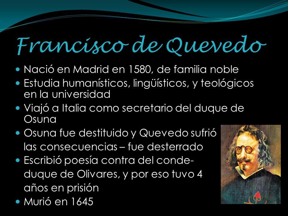 Francisco de Quevedo Nació en Madrid en 1580, de familia noble Estudia humanísticos, lingüísticos, y teológicos en la universidad Viajó a Italia como