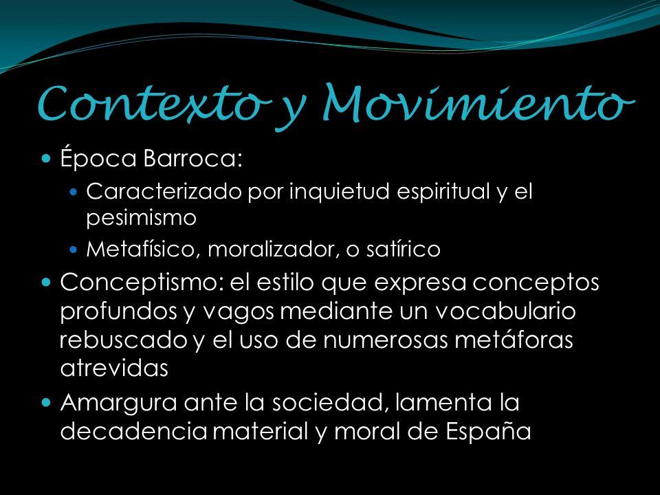 Contexto y Movimiento Época Barroca: Caracterizado por inquietud espiritual y el pesimismo Metafísico, moralizador, o satírico Conceptismo: el estilo