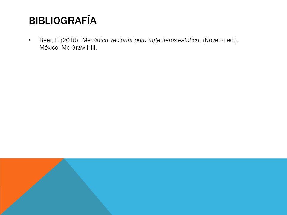 BIBLIOGRAFÍA Beer, F. (2010). Mecánica vectorial para ingenieros estática. (Novena ed.). México: Mc Graw Hill.