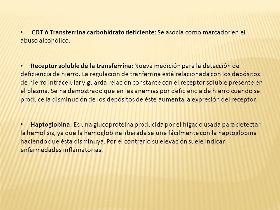 CDT ó Transferrina carbohidrato deficiente: Se asocia como marcador en el abuso alcohólico. Receptor soluble de la transferrina: Nueva medición para l