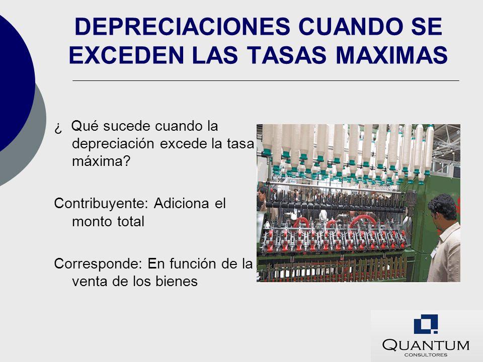 DEPRECIACIONES CUANDO SE EXCEDEN LAS TASAS MAXIMAS ¿ Qué sucede cuando la depreciación excede la tasa máxima? Contribuyente: Adiciona el monto total C