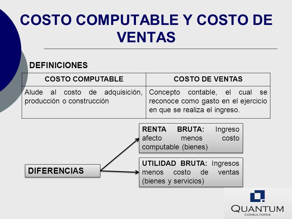 COSTO COMPUTABLE Y COSTO DE VENTAS COSTO COMPUTABLECOSTO DE VENTAS Alude al costo de adquisición, producción o construcción Concepto contable, el cual