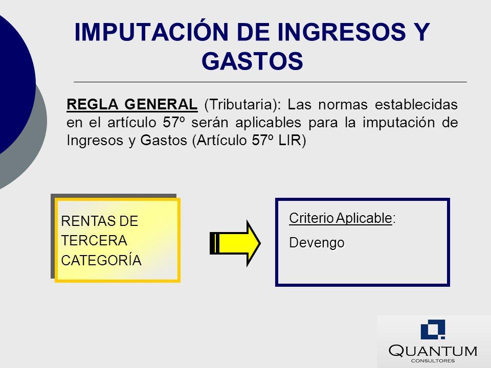 IMPUTACIÓN DE INGRESOS Y GASTOS REGLA GENERAL (Tributaria): Las normas establecidas en el artículo 57º serán aplicables para la imputación de Ingresos