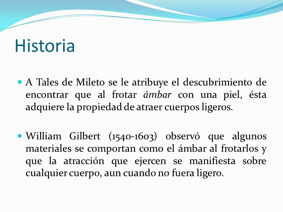 Historia A Tales de Mileto se le atribuye el descubrimiento de encontrar que al frotar ámbar con una piel, ésta adquiere la propiedad de atraer cuerpo