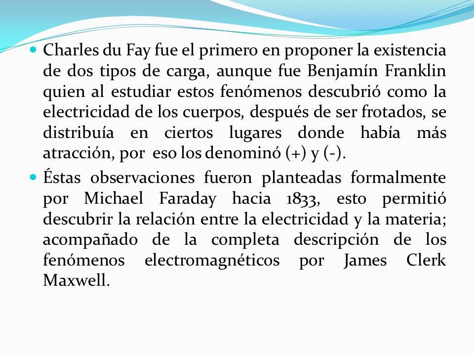 Charles du Fay fue el primero en proponer la existencia de dos tipos de carga, aunque fue Benjamín Franklin quien al estudiar estos fenómenos descubri
