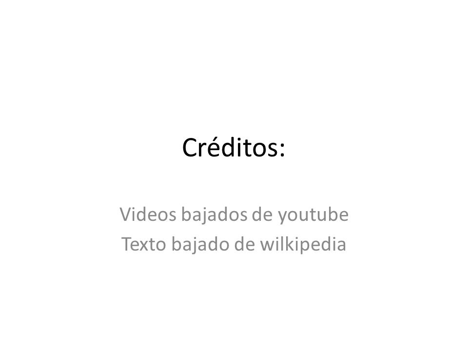 Créditos: Videos bajados de youtube Texto bajado de wilkipedia
