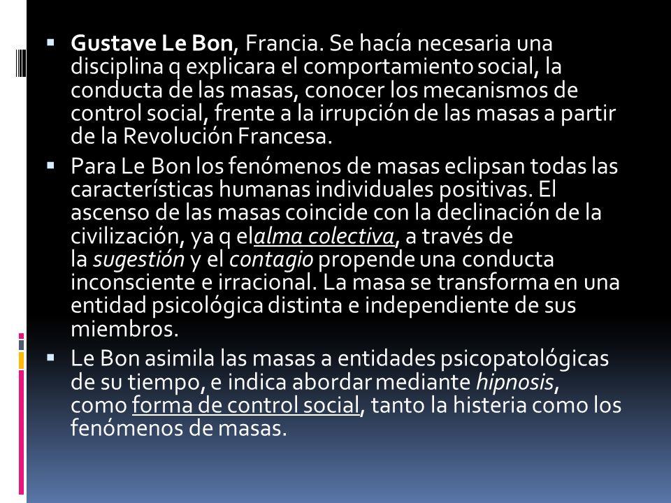 Gustave Le Bon, Francia. Se hacía necesaria una disciplina q explicara el comportamiento social, la conducta de las masas, conocer los mecanismos de c