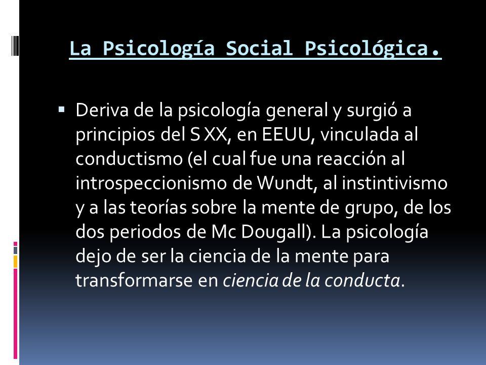La Psicología Social Psicológica. Deriva de la psicología general y surgió a principios del S XX, en EEUU, vinculada al conductismo (el cual fue una r
