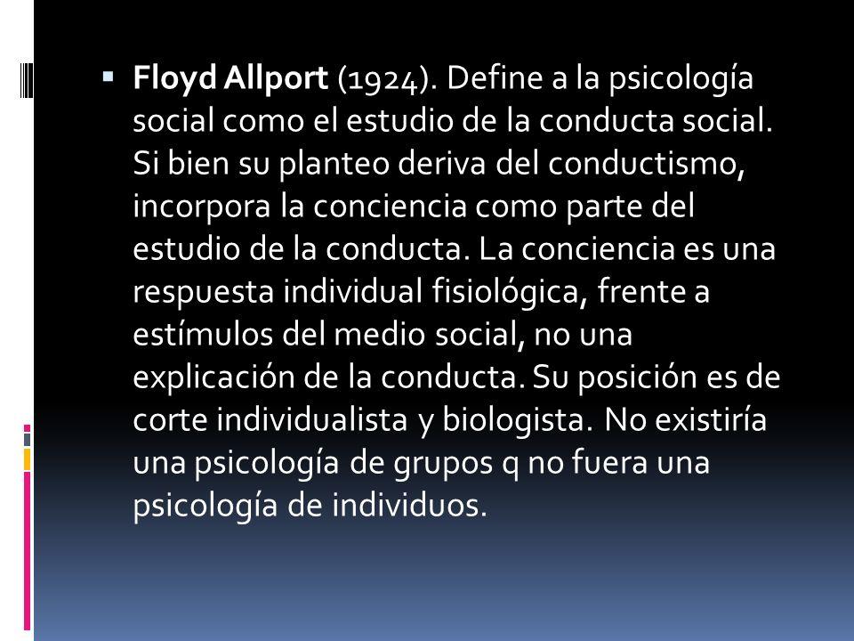 Floyd Allport (1924). Define a la psicología social como el estudio de la conducta social. Si bien su planteo deriva del conductismo, incorpora la con