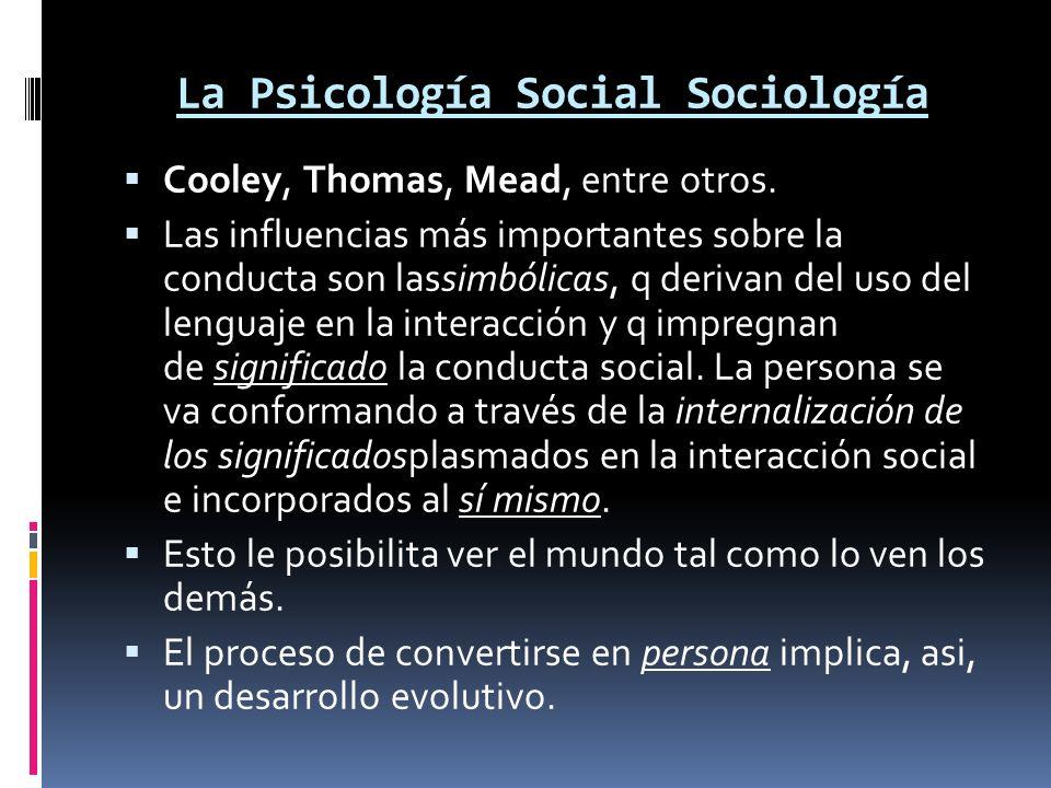 La Psicología Social Sociología Cooley, Thomas, Mead, entre otros. Las influencias más importantes sobre la conducta son lassimbólicas, q derivan del