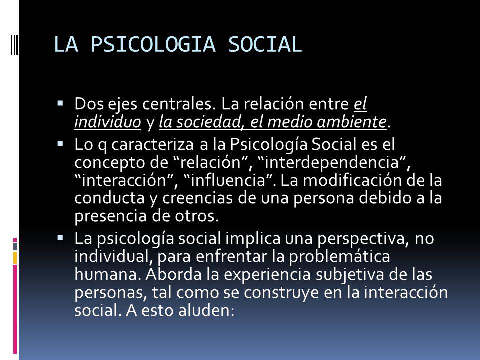 LA PSICOLOGIA SOCIAL Dos ejes centrales. La relación entre el individuo y la sociedad, el medio ambiente. Lo q caracteriza a la Psicología Social es e