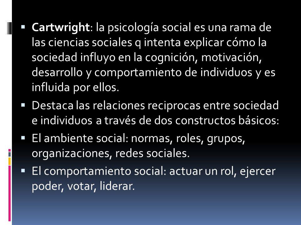 Cartwright: la psicología social es una rama de las ciencias sociales q intenta explicar cómo la sociedad influyo en la cognición, motivación, desarro