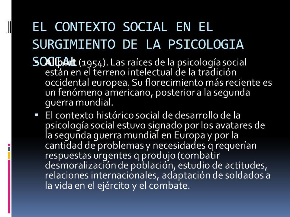 EL CONTEXTO SOCIAL EN EL SURGIMIENTO DE LA PSICOLOGIA SOCIAL Allport (1954). Las raíces de la psicología social están en el terreno intelectual de la