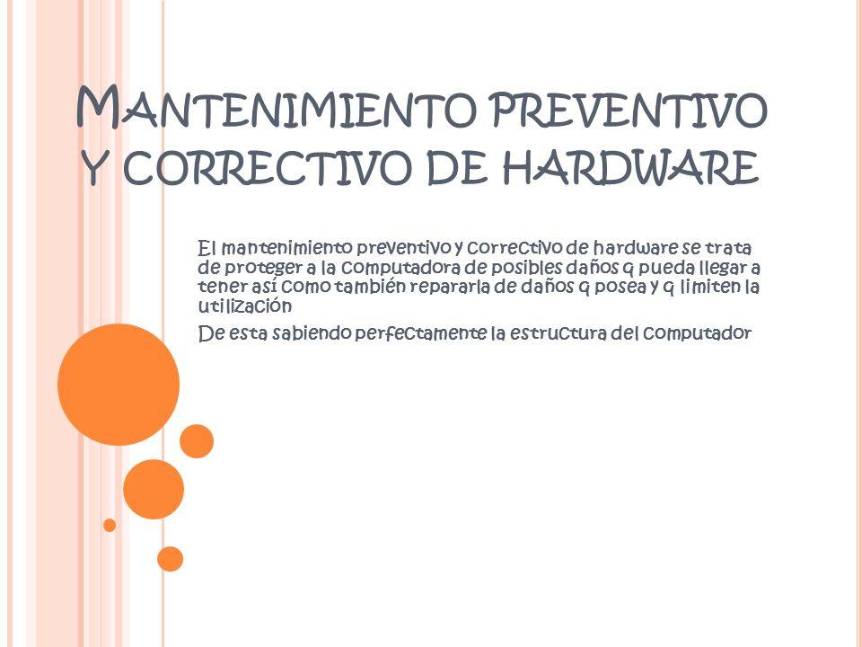 M ANTENIMIENTO PREVENTIVO Y CORRECTIVO DE HARDWARE El mantenimiento preventivo y correctivo de hardware se trata de proteger a la computadora de posib