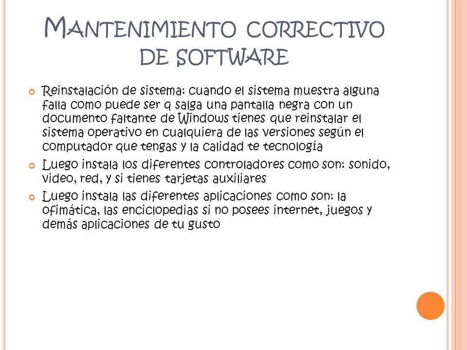 M ANTENIMIENTO CORRECTIVO DE SOFTWARE Reinstalación de sistema: cuando el sistema muestra alguna falla como puede ser q salga una pantalla negra con u