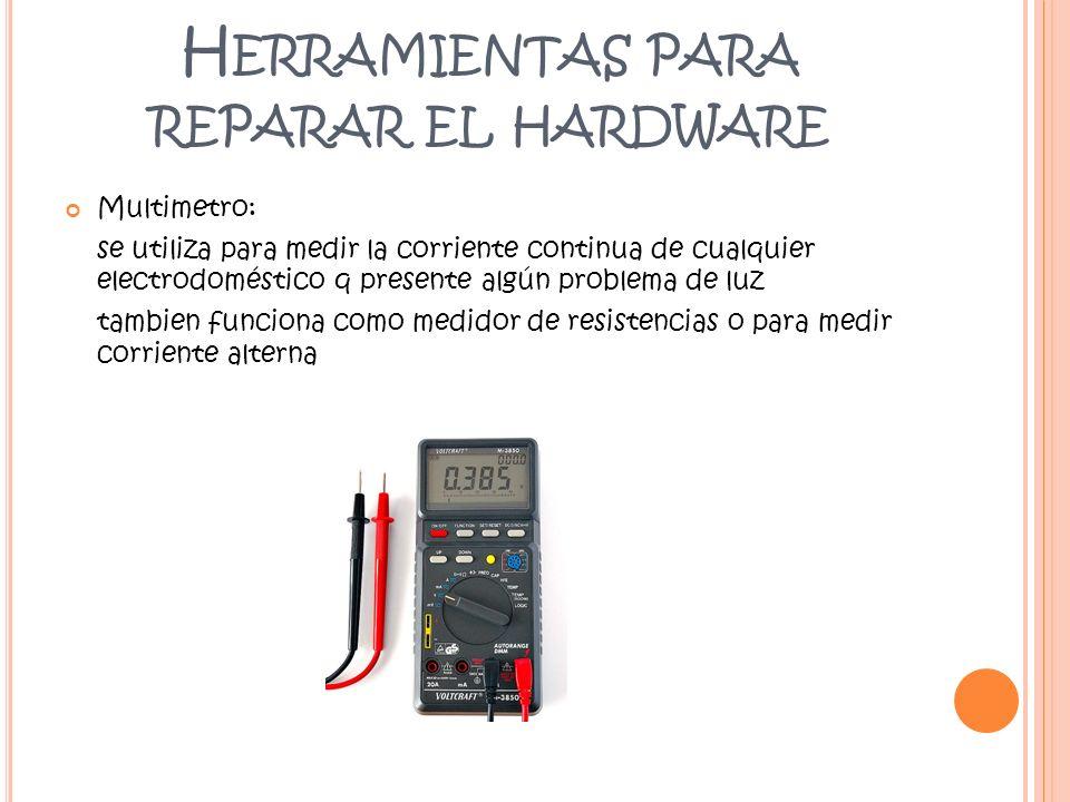 H ERRAMIENTAS PARA REPARAR EL HARDWARE Multimetro: se utiliza para medir la corriente continua de cualquier electrodoméstico q presente algún problema