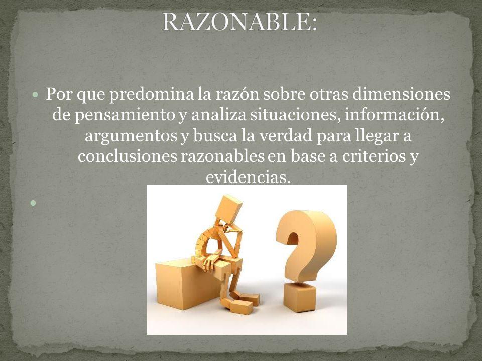 Por que predomina la razón sobre otras dimensiones de pensamiento y analiza situaciones, información, argumentos y busca la verdad para llegar a conclusiones razonables en base a criterios y evidencias.