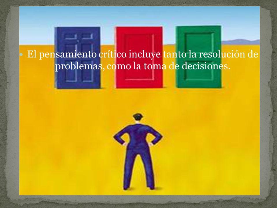 El pensamiento crítico incluye tanto la resolución de problemas, como la toma de decisiones.