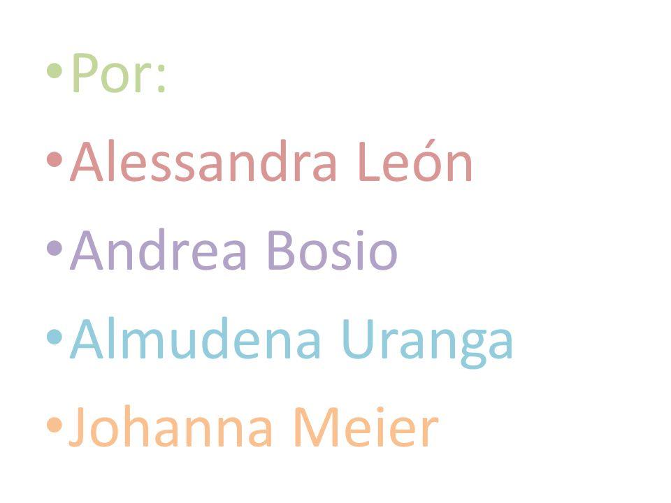 Por: Alessandra León Andrea Bosio Almudena Uranga Johanna Meier