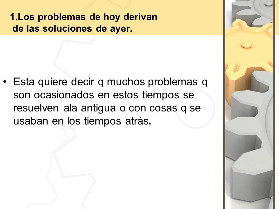 1.Los problemas de hoy derivan de las soluciones de ayer.