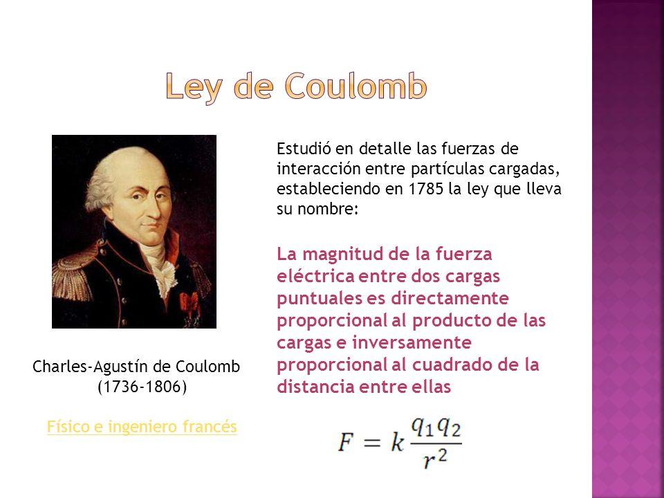 Charles-Agustín de Coulomb (1736-1806) Físico e ingeniero francés Estudió en detalle las fuerzas de interacción entre partículas cargadas, establecien